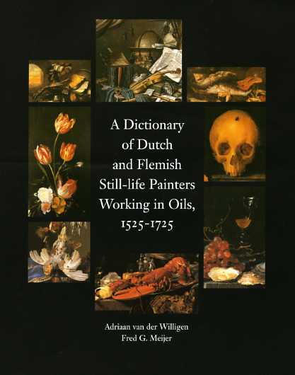 Dictionary of Dutch and Flemish Still-life Painters Working in Oils, 1525-1725